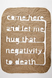 Matthew Hoffman, Come here and let me hug that negativity to death  On display at CHGO DSGN