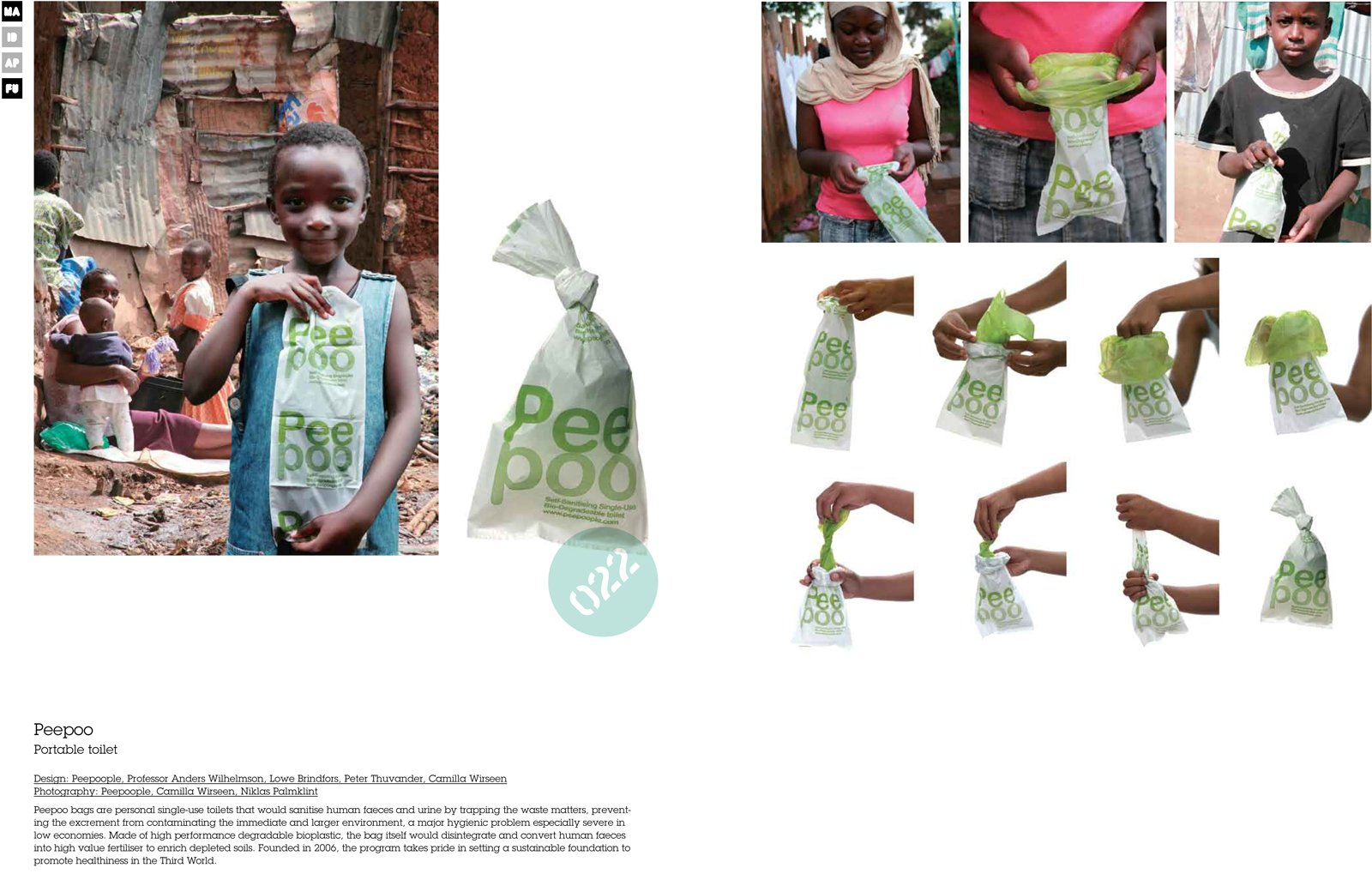 The PeePoo bag is a single-use toilet designed for individuals in densely populated areas that lack adequate plumbing and sanitation infrastructure. The bag sanitized waste and converts it into fertilizer; the bag itself is biodegradable and encourages the process.  Love Earth: Eco Ideas and Designs by Miyoko Ohtake