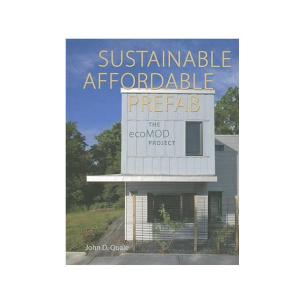 Sustainable, Affordable, Prefab: The ecoMOD Project by John D. Quale
